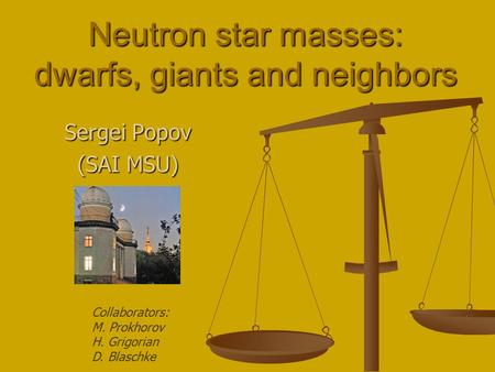 Neutron star masses: dwarfs, giants and neighbors Sergei Popov (SAI MSU) Collaborators: M. Prokhorov H. Grigorian D. Blaschke.