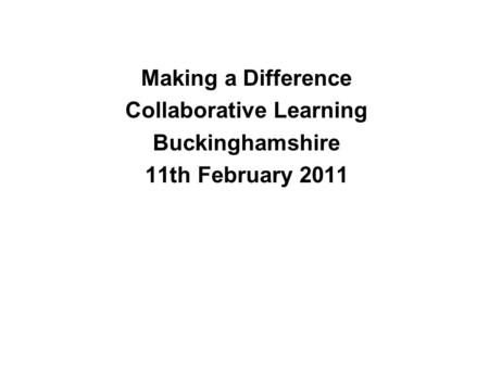 Making a Difference Collaborative Learning Buckinghamshire 11th February 2011.