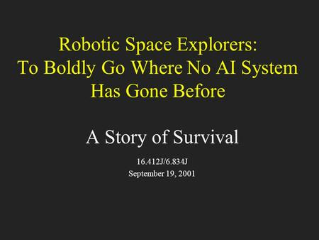 Robotic Space Explorers: To Boldly Go Where No AI System Has Gone Before A Story of Survival 16.412J/6.834J September 19, 2001.