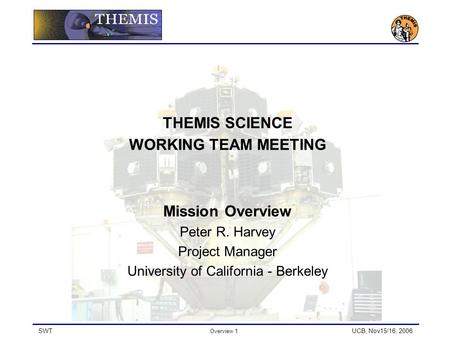 SWT Overview 1 UCB, Nov15/16, 2006 THEMIS SCIENCE WORKING TEAM MEETING Mission Overview Peter R. Harvey Project Manager University of California - Berkeley.