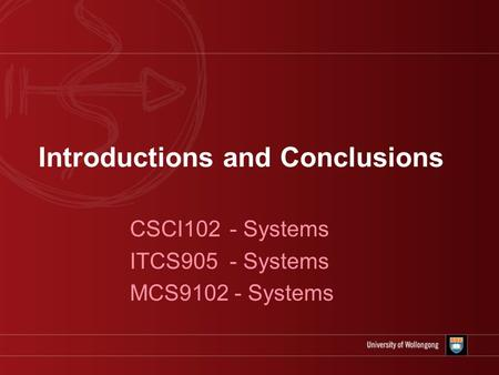 Introductions and Conclusions CSCI102 - Systems ITCS905 - Systems MCS9102 - Systems.