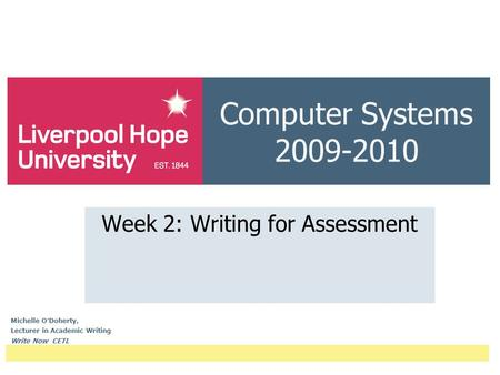 Computer Systems 2009-2010 Week 2: Writing for Assessment Michelle O ' Doherty, Lecturer in Academic Writing Write Now CETL.