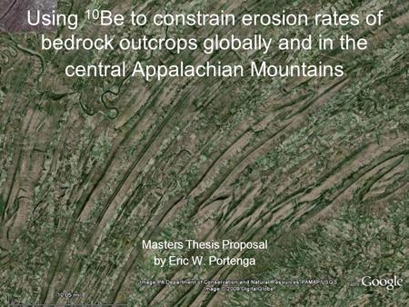 Using 10 Be to constrain erosion rates of bedrock outcrops globally and in the central Appalachian Mountains Masters Thesis Proposal by Eric W. Portenga.