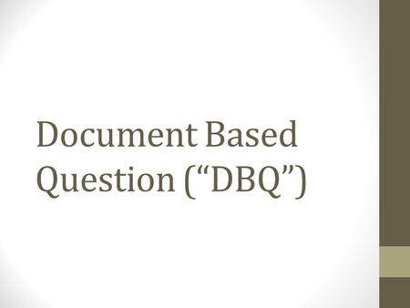 "Document Based Question (""DBQ""). What is a DBQ? On the AP Exam, the Document Based Question is: 1.An evaluation of your ability to formulate and support."