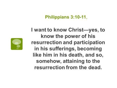 Philippians 3:10-11, I want to know Christ—yes, to know the power of his resurrection and participation in his sufferings, becoming like him in his death,