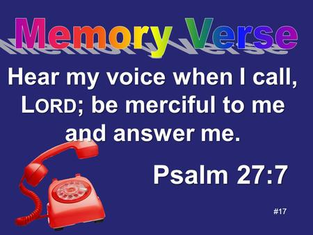 #17 Psalm 27:7 Hear my voice when I call, L ORD ; be merciful to me and answer me.