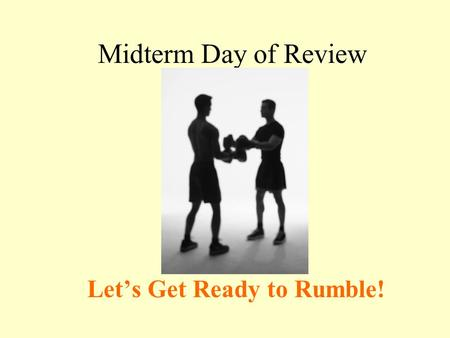 Midterm Day of Review Let's Get Ready to Rumble!