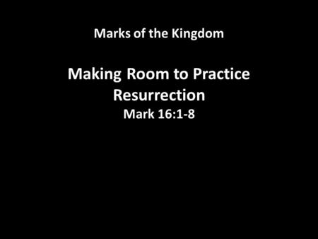 Marks of the Kingdom Making Room to Practice Resurrection Mark 16:1-8.