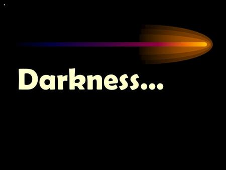 Darkness…. …is not our friend. It causes us to be unable to see.