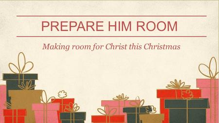 PREPARE HIM ROOM Making room for Christ this Christmas.