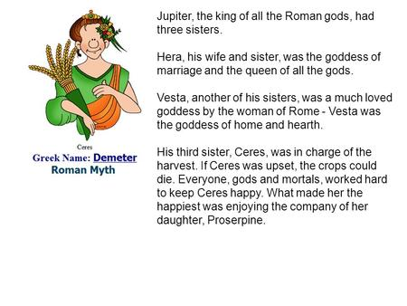 Jupiter, the king of all the Roman gods, had three sisters. Hera, his wife and sister, was the goddess of marriage and the queen of all the gods. Vesta,