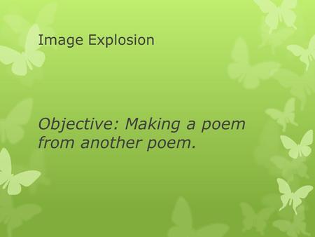 Image Explosion Objective: Making a poem from another poem.