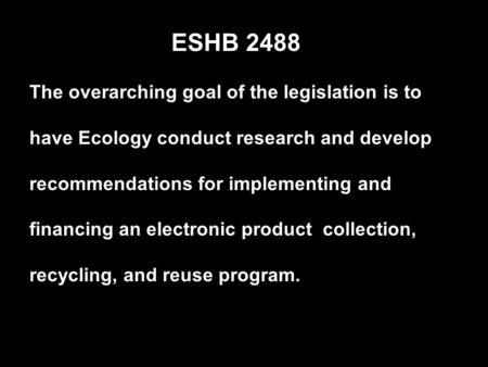The overarching goal of the legislation is to have Ecology conduct research and develop recommendations for implementing and financing an electronic product.