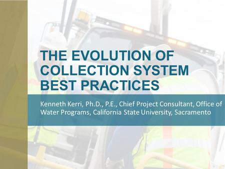 THE EVOLUTION OF COLLECTION SYSTEM BEST PRACTICES Kenneth Kerri, Ph.D., P.E., Chief Project Consultant, Office of Water Programs, California State University,