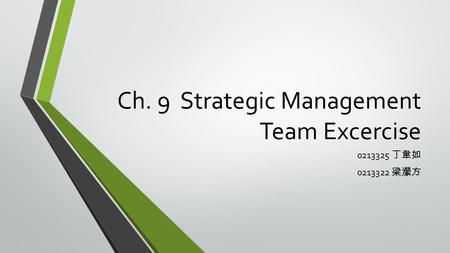 Ch. 9 Strategic Management Team Excercise 0213325 丁韋如 0213322 梁瀠方.