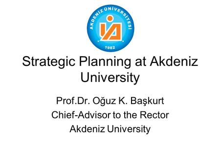 Strategic Planning at Akdeniz University Prof.Dr. Oğuz K. Başkurt Chief-Advisor to the Rector Akdeniz University.