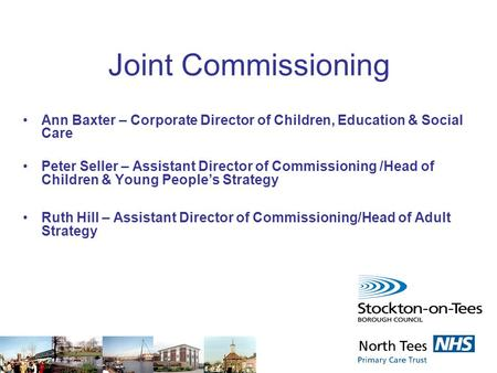 Joint Commissioning Ann Baxter – Corporate Director of Children, Education & Social Care Peter Seller – Assistant Director of Commissioning /Head of Children.