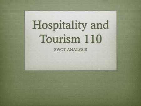 Hospitality and Tourism 110 SWOT ANALYSIS. SWOT  S trengths  W eaknesses  O pportunities  T hreats  Strengths and weaknesses are internal factors.