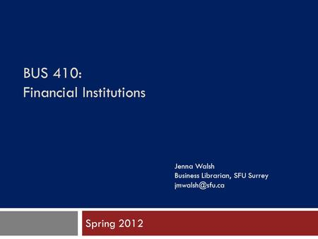 BUS 410: Financial Institutions Spring 2012 Jenna Walsh Business Librarian, SFU Surrey