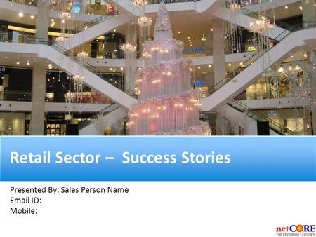 Retail Sector – Success Stories Presented By: Sales Person Name Email ID: Mobile: