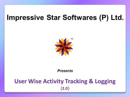 Impressive Star Softwares (P) Ltd. Presents User Wise Activity Tracking & Logging ( 2.0 )