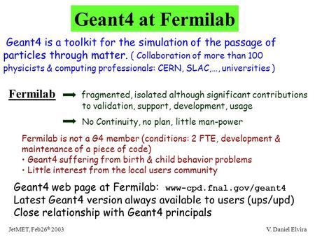 JetMET, Feb26 th 2003V. Daniel Elvira Geant4 at Fermilab Geant4 is a toolkit for the simulation of the passage of particles through matter. ( Collaboration.
