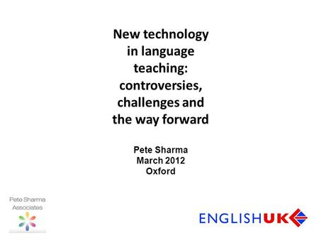 New technology in language teaching: controversies, challenges and the way forward Pete Sharma March 2012 Oxford.