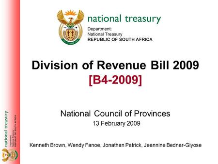 Division of Revenue Bill 2009 [B4-2009] National Council of Provinces Kenneth Brown, Wendy Fanoe, Jonathan Patrick, Jeannine Bednar-Giyose 13 February.