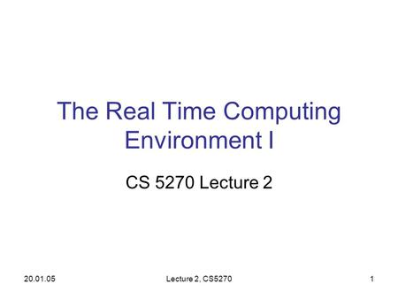 20.01.05Lecture 2, CS52701 The Real Time Computing Environment I CS 5270 Lecture 2.
