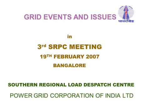 POWER GRID CORPORATION OF INDIA LTD SOUTHERN REGIONAL LOAD DESPATCH CENTRE in 3 rd SRPC MEETING 19 TH FEBRUARY 2007 BANGALORE GRID EVENTS AND ISSUES.
