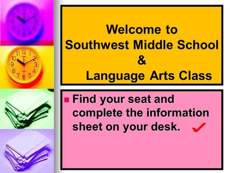Welcome to Southwest Middle School & Language Arts Class Find your seat and complete the information sheet on your desk. Find your seat and complete the.