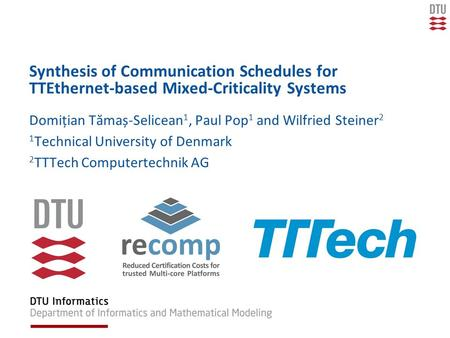Synthesis of Communication Schedules for TTEthernet-based Mixed-Criticality Systems Domițian Tămaș-Selicean 1, Paul Pop 1 and Wilfried Steiner 2 1 Technical.