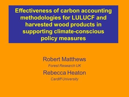 Effectiveness of carbon accounting methodologies for LULUCF and harvested wood products in supporting climate-conscious policy measures Robert Matthews.