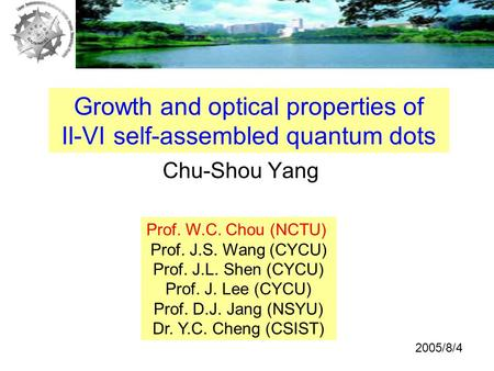 Chu-Shou Yang Growth and optical properties of II-VI self-assembled quantum dots Prof. W.C. Chou (NCTU) Prof. J.S. Wang (CYCU) Prof. J.L. Shen (CYCU) Prof.