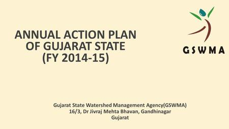 ANNUAL ACTION PLAN OF GUJARAT STATE (FY 2014-15) Gujarat State Watershed Management Agency(GSWMA) 16/3, Dr Jivraj Mehta Bhavan, Gandhinagar Gujarat.