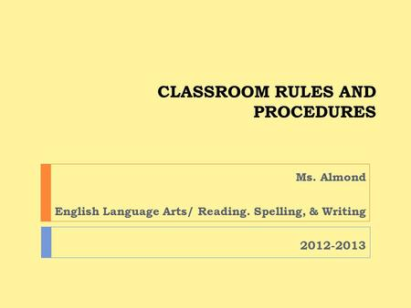 CLASSROOM RULES AND PROCEDURES Ms. Almond English Language Arts/ Reading. Spelling, & Writing 2012-2013.