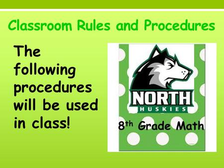 Classroom Rules and Procedures The following procedures will be used in class! 8 th Grade Math.