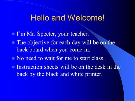 Hello and Welcome! I'm Mr. Specter, your teacher. The objective for each day will be on the back board when you come in. No need to wait for me to start.