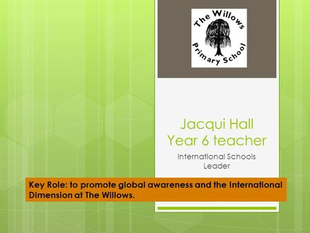 Jacqui Hall Year 6 teacher International Schools Leader Key Role: to promote global awareness and the International Dimension at The Willows.