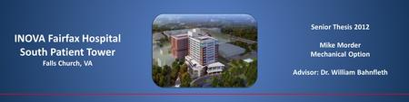 INOVA Fairfax Hospital South Patient Tower Falls Church, VA Senior Thesis 2012 Mike Morder Mechanical Option Advisor: Dr. William Bahnfleth.