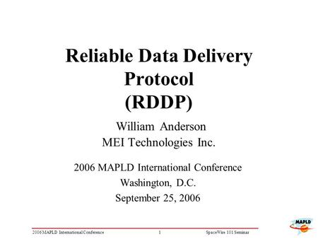 12006 MAPLD International ConferenceSpaceWire 101 Seminar Reliable Data Delivery Protocol (RDDP) William Anderson MEI Technologies Inc. 2006 MAPLD International.
