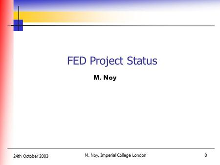 24th October 2003 M. Noy, Imperial College London0 M. Noy FED Project Status.