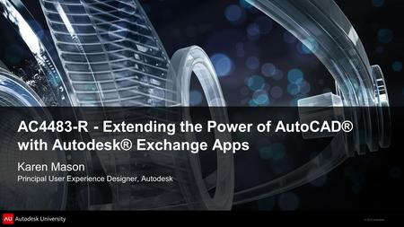 © 2012 Autodesk AC4483-R - Extending the Power of AutoCAD® with Autodesk® Exchange Apps Karen Mason Principal User Experience Designer, Autodesk.