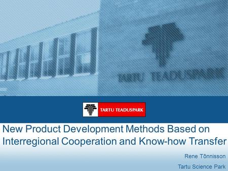 New Product Development Methods Based on Interregional Cooperation and Know-how Transfer Rene Tõnnisson Tartu Science Park.