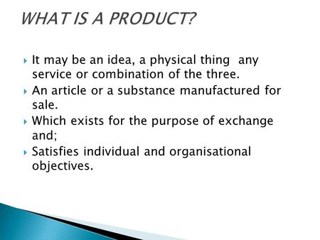  It may be an idea, a physical thing any service or combination of the three.  An article or a substance manufactured for sale.  Which exists for the.