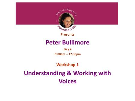 Presents Peter Bullimore Day 2 9.00am – 12.30pm Workshop 1 Understanding & Working with Voices.