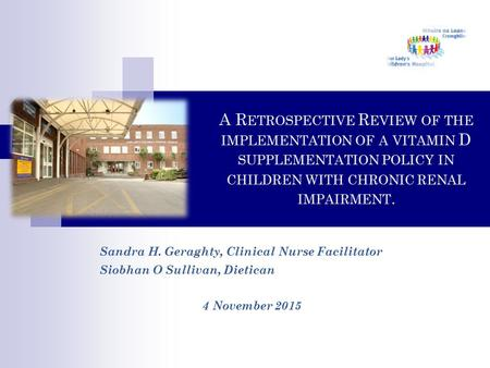 A R ETROSPECTIVE R EVIEW OF THE IMPLEMENTATION OF A VITAMIN D SUPPLEMENTATION POLICY IN CHILDREN WITH CHRONIC RENAL IMPAIRMENT. Sandra H. Geraghty, Clinical.