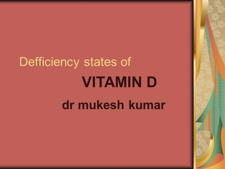 Defficiency states of dr mukesh kumar VITAMIN D. What is Vitamin D? Vitamin D is a fat-soluble pro-hormone o Sterol derivative 2 forms of vitamin D o.