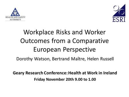 Workplace Risks and Worker Outcomes from a Comparative European Perspective Dorothy Watson, Bertrand Maître, Helen Russell Geary Research Conference: Health.