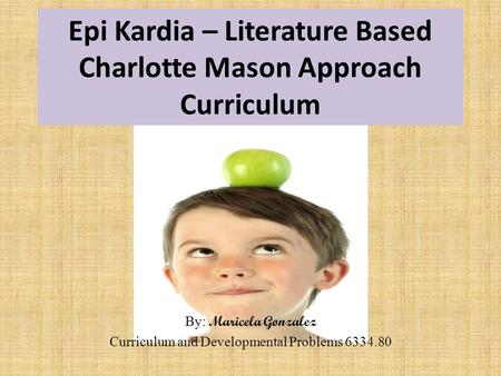 Epi Kardia – Literature Based Charlotte Mason Approach Curriculum By: Maricela Gonzalez Curriculum and Developmental Problems 6334.80.